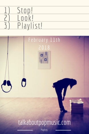 STOP! LOOK! PLAYLIST! 11th February 2018