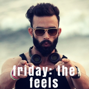 NEW PLAYLIST: Friday - The Feels