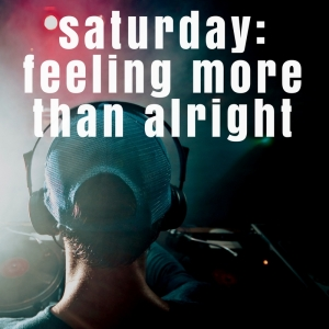 NEW PLAYLIST: Saturday - Feeling More Than Alright