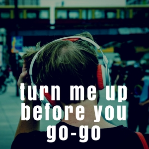 Turn Me Up Before You Go-Go