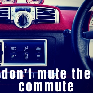 Don't Mute The Commute